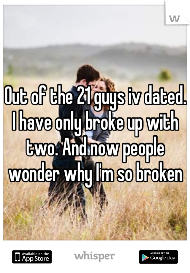 Out of the 21 guys iv dated. I have only broke up with two. And now people wonder why I'm so broken