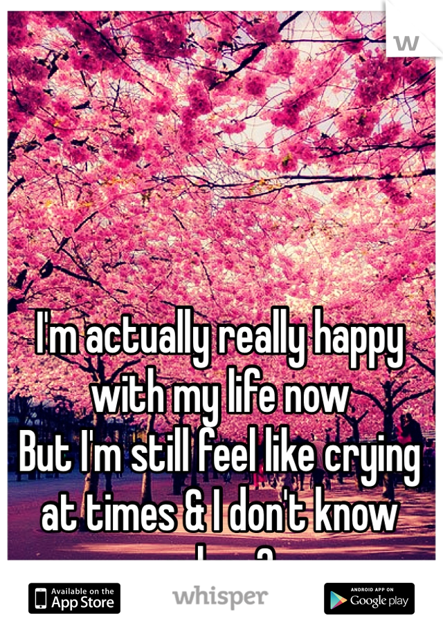 I'm actually really happy with my life now But I'm still feel like crying at times & I don't know why ..?