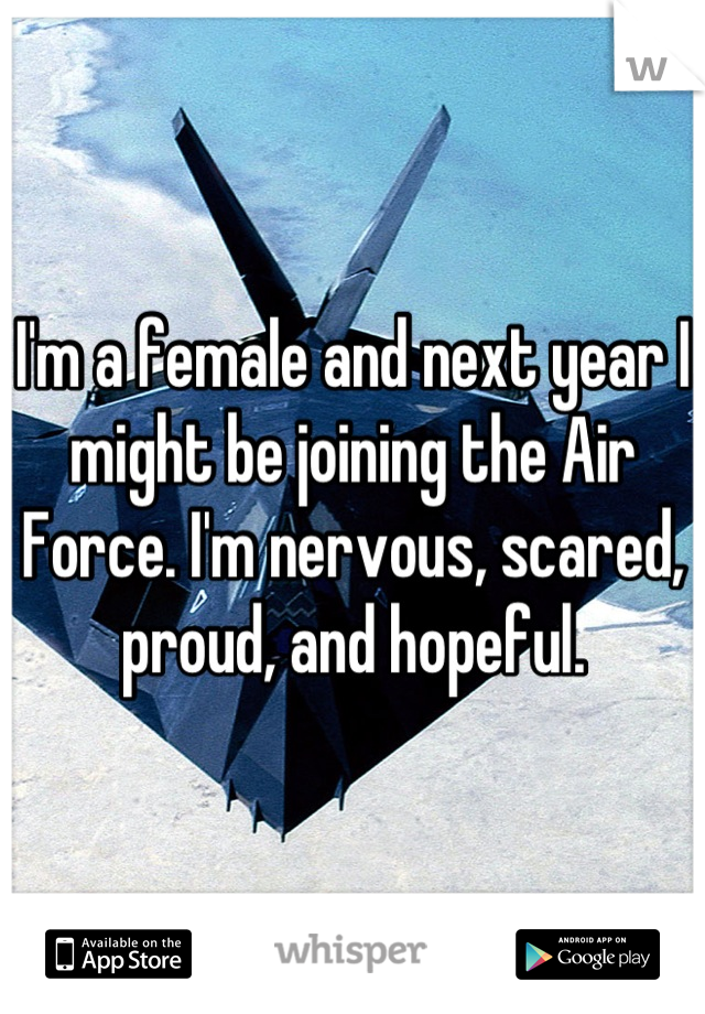 I'm a female and next year I might be joining the Air Force. I'm nervous, scared, proud, and hopeful.
