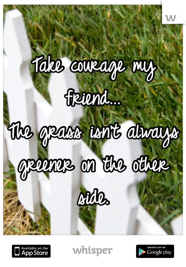 Take courage my friend... The grass isn't always greener on the other side.