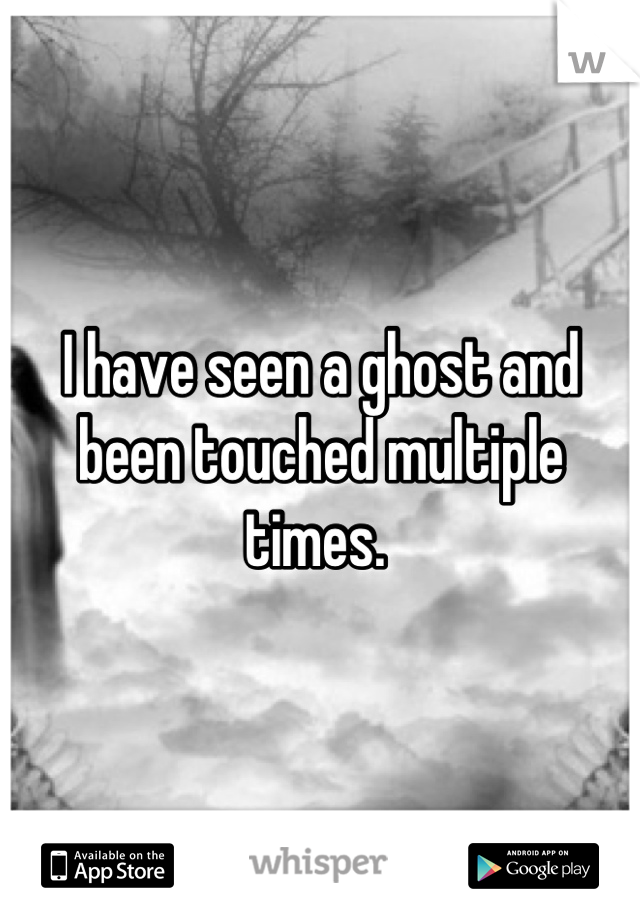 I have seen a ghost and been touched multiple times.