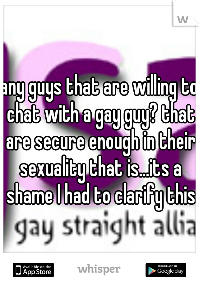 any guys that are willing to chat with a gay guy? that are secure enough in their sexuality that is...its a shame I had to clarify this