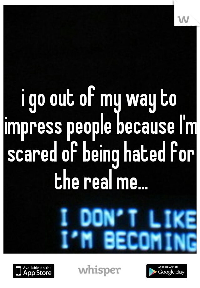 i go out of my way to impress people because I'm scared of being hated for the real me...