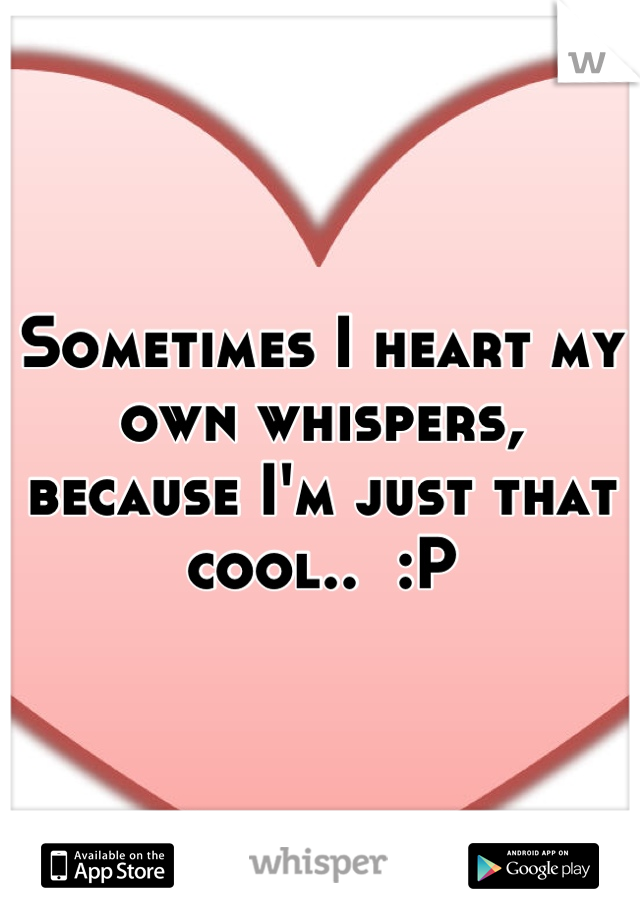 Sometimes I heart my own whispers, because I'm just that cool..  :P