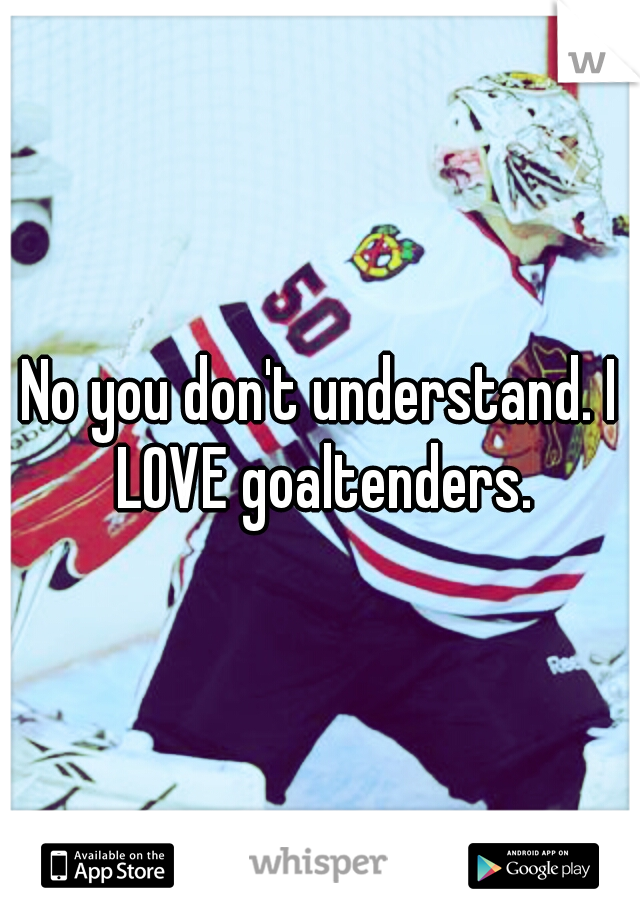 No you don't understand. I LOVE goaltenders.