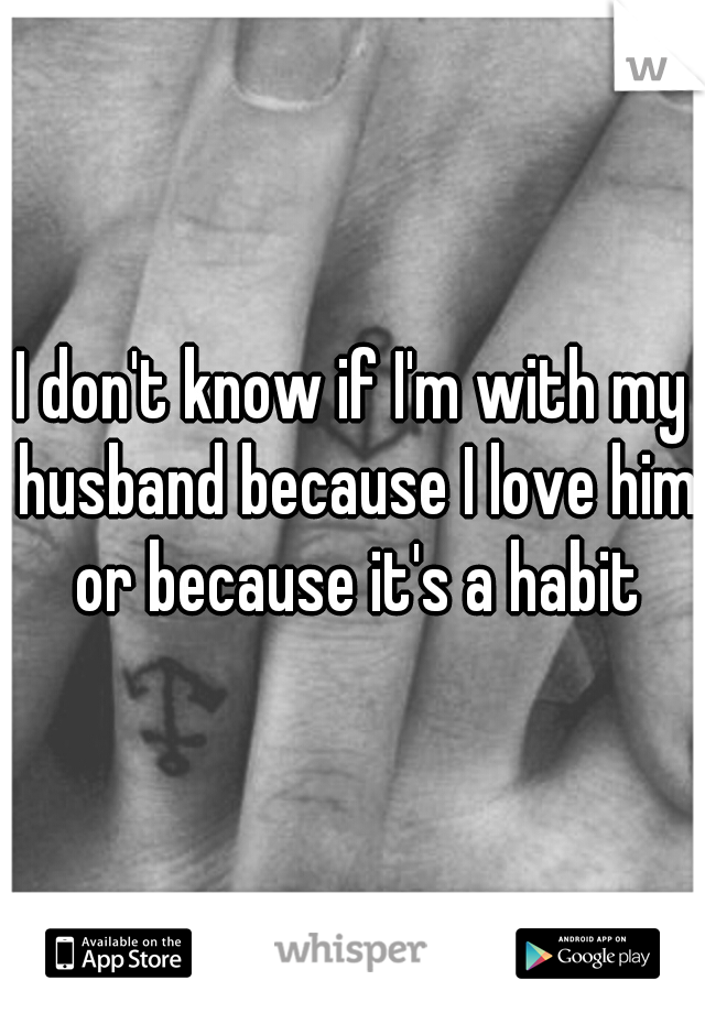 I don't know if I'm with my husband because I love him or because it's a habit