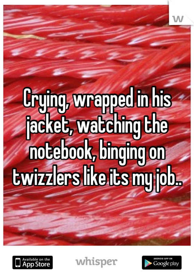 Crying, wrapped in his jacket, watching the notebook, binging on twizzlers like its my job..