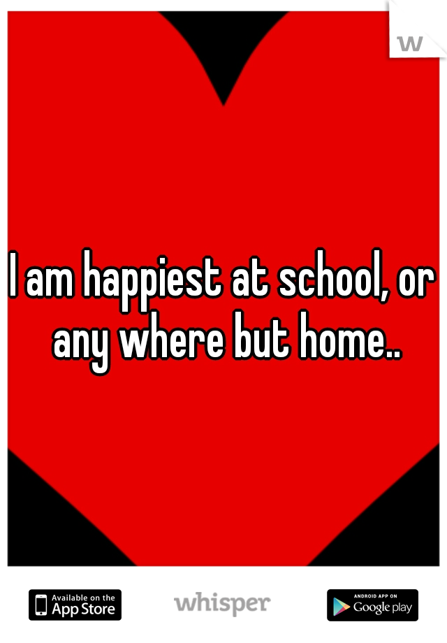 I am happiest at school, or any where but home..