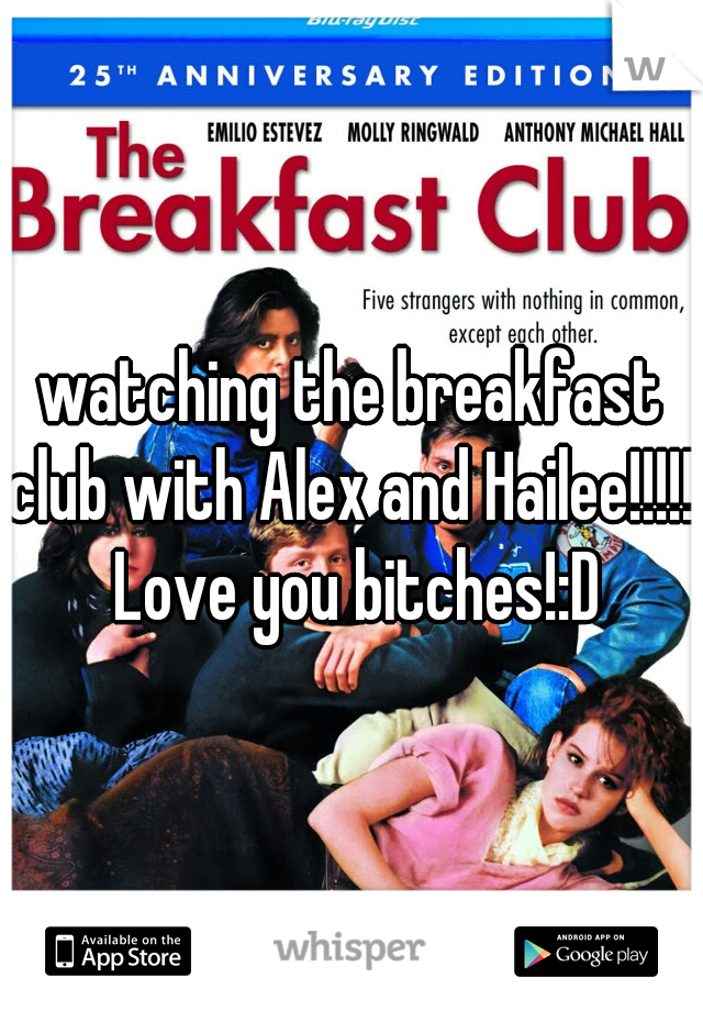 watching the breakfast club with Alex and Hailee!!!!!! Love you bitches!:D