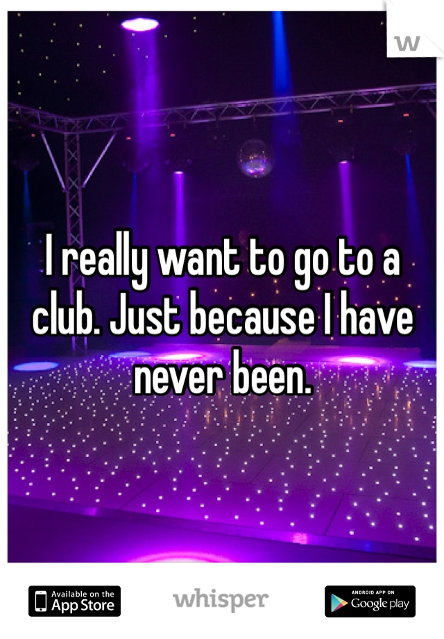 I really want to go to a club. Just because I have never been.