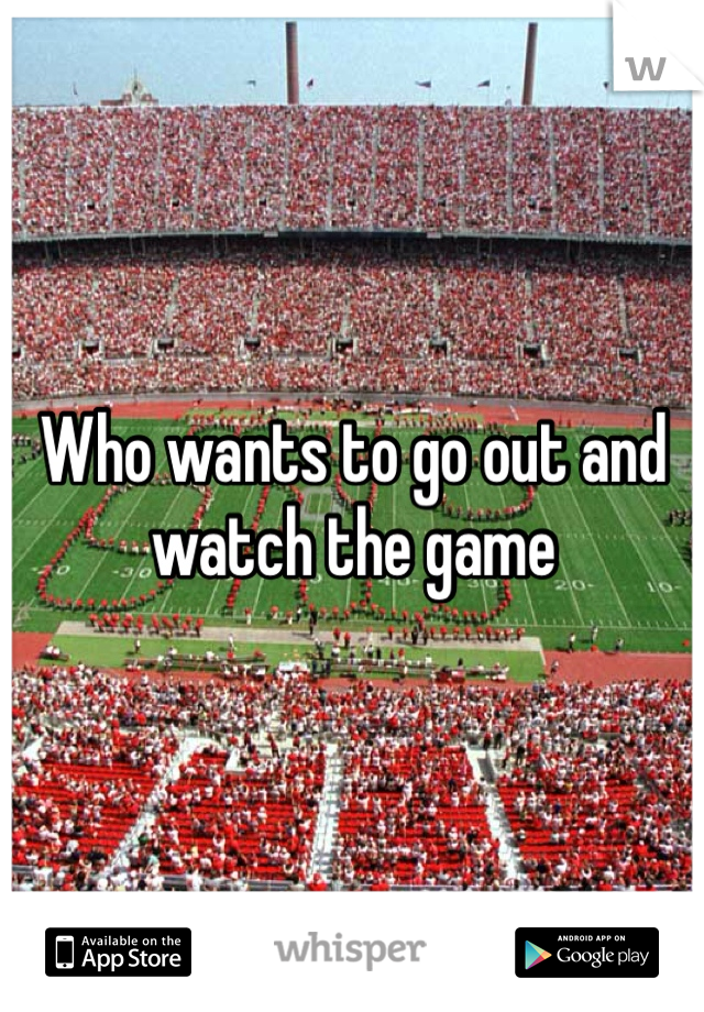 Who wants to go out and watch the game