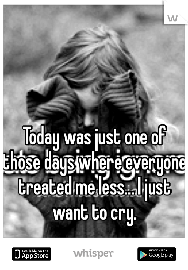 Today was just one of those days where everyone treated me less... I just want to cry.
