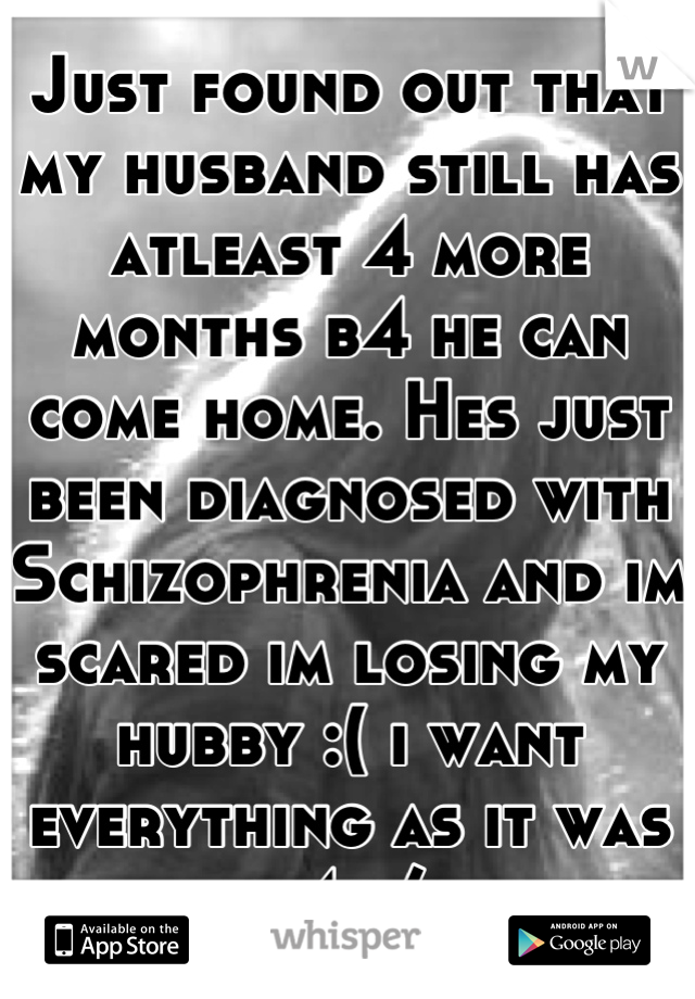 Just found out that my husband still has atleast 4 more months b4 he can come home. Hes just been diagnosed with Schizophrenia and im scared im losing my hubby :( i want everything as it was b4 :/
