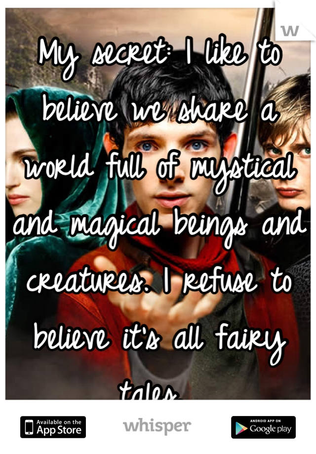 My secret: I like to believe we share a world full of mystical and magical beings and creatures. I refuse to believe it's all fairy tales.