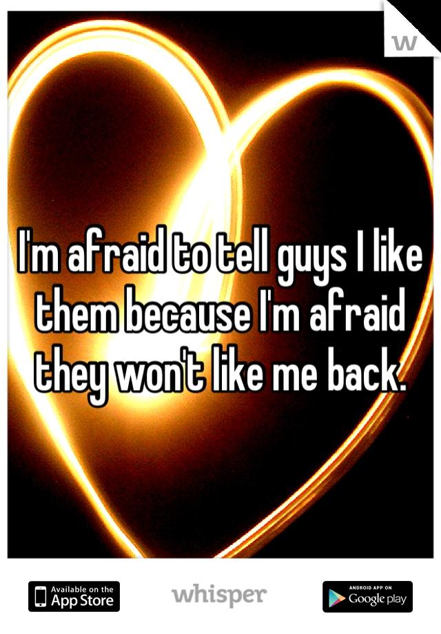 I'm afraid to tell guys I like them because I'm afraid they won't like me back.