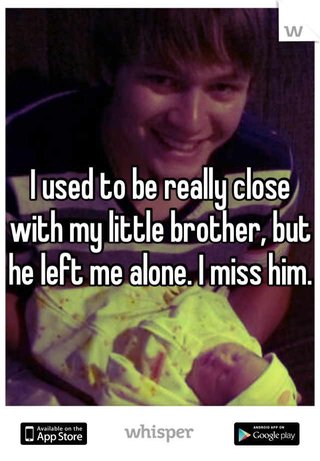I used to be really close with my little brother, but he left me alone. I miss him.