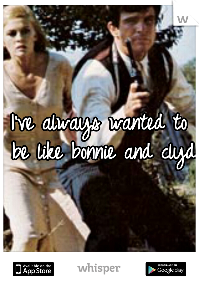 I've always wanted to be like bonnie and clyde
