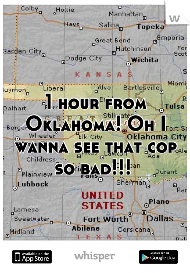 1 hour from Oklahoma! Oh I wanna see that cop so bad!!!