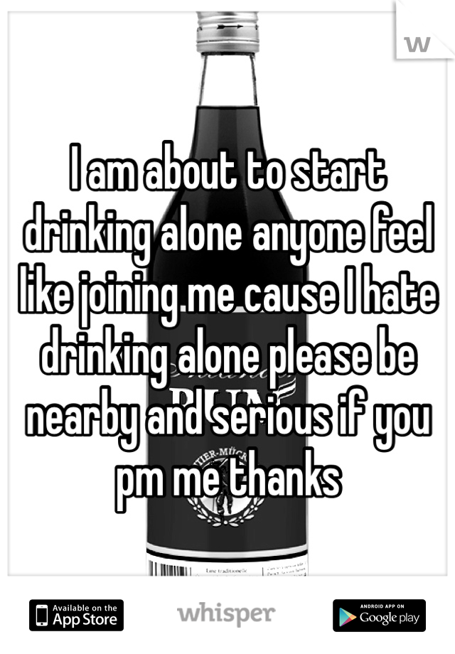 I am about to start drinking alone anyone feel like joining me cause I hate drinking alone please be nearby and serious if you pm me thanks