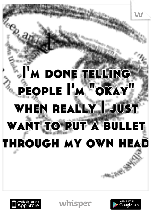 "I'm done telling people I'm ""okay"" when really I just want to put a bullet through my own head"