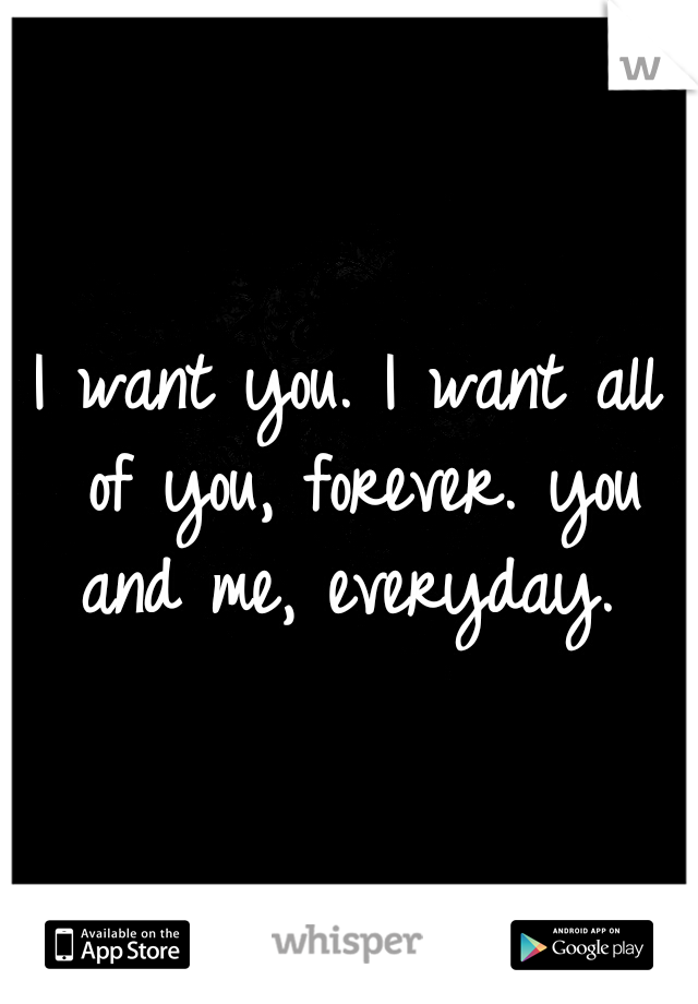 I want you. I want all of you, forever. you and me, everyday.
