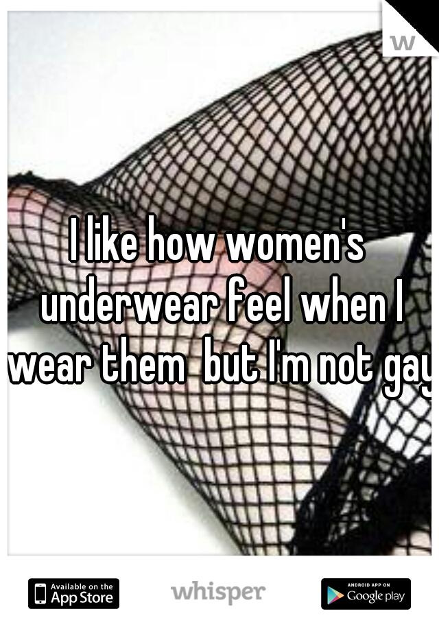 I like how women's underwear feel when I wear them  but I'm not gay