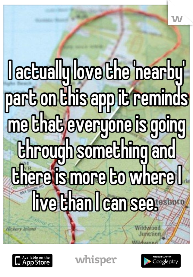 I actually love the 'nearby' part on this app it reminds me that everyone is going through something and there is more to where I live than I can see.