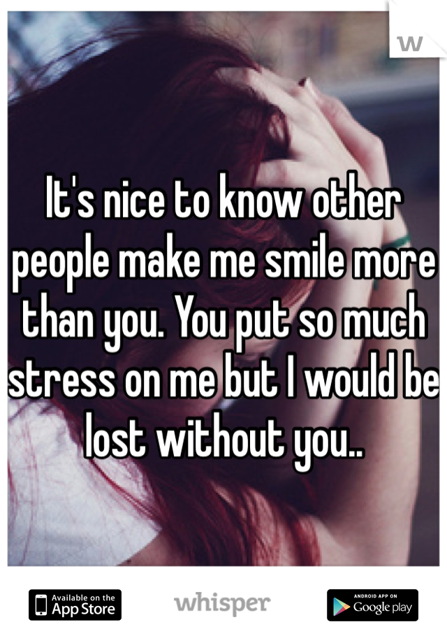 It's nice to know other people make me smile more than you. You put so much stress on me but I would be lost without you..