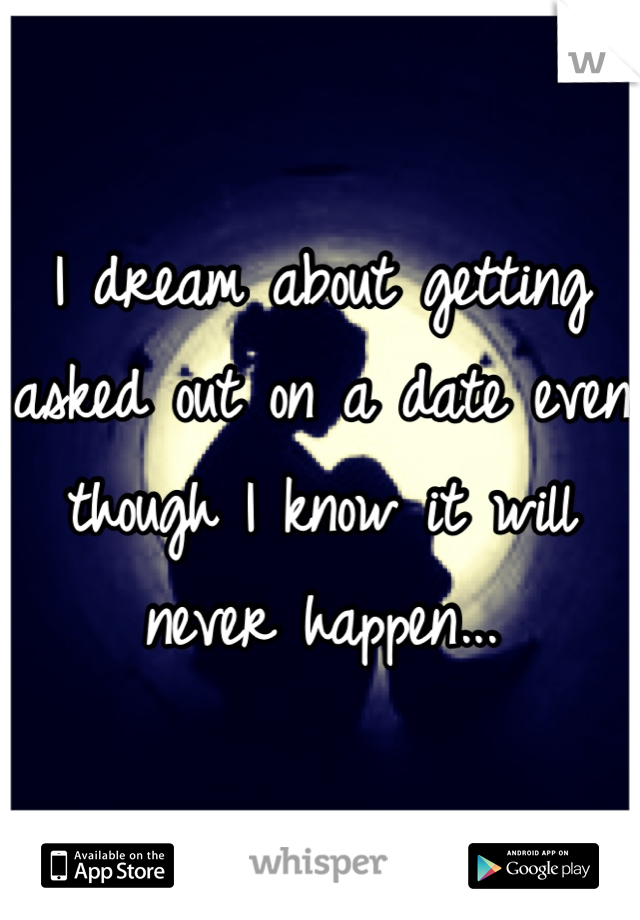 I dream about getting asked out on a date even though I know it will never happen...