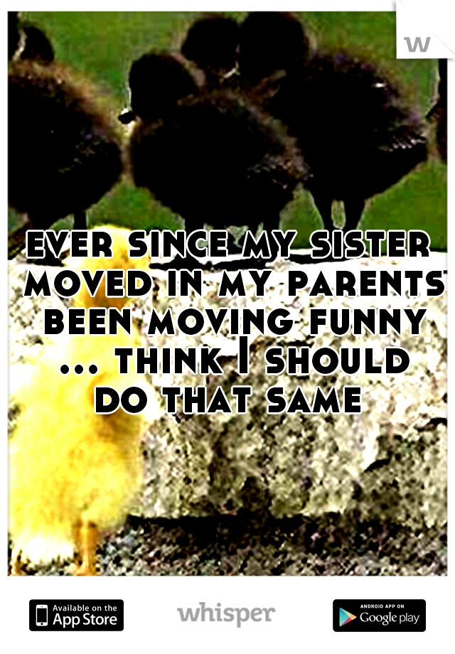 ever since my sister moved in my parents been moving funny ... think I should do that same
