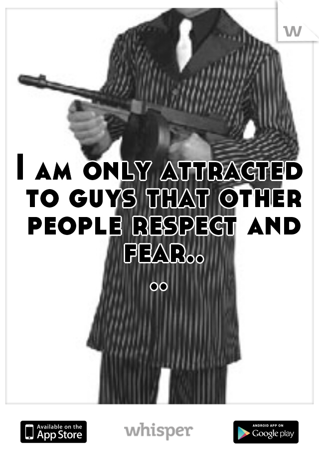 I am only attracted to guys that other people respect and fear....