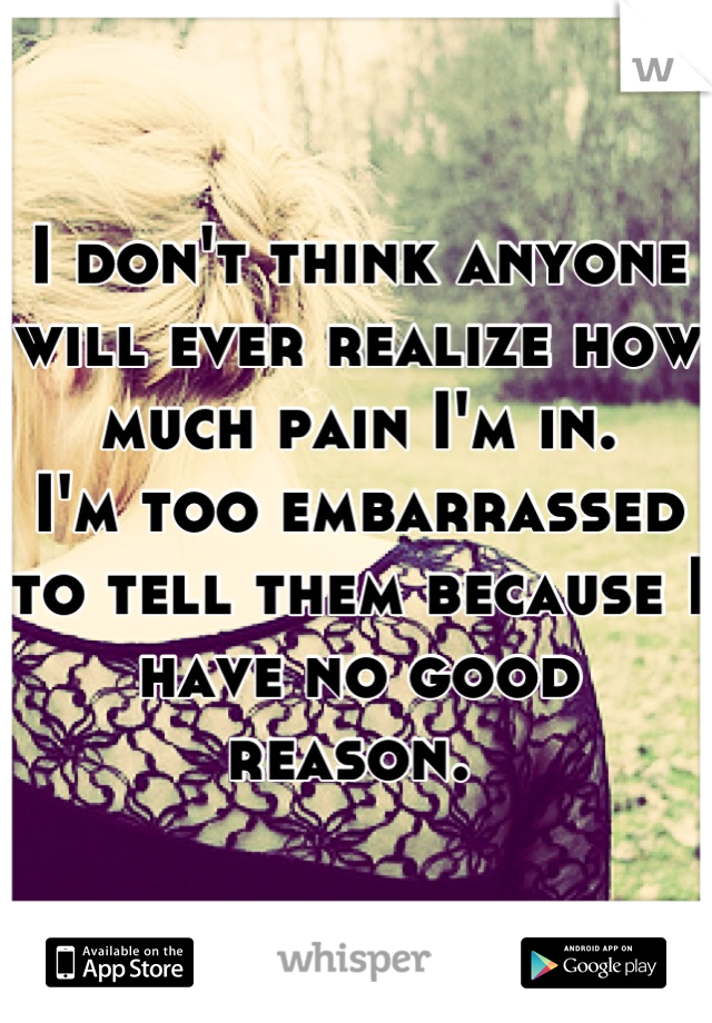 I don't think anyone will ever realize how much pain I'm in.  I'm too embarrassed to tell them because I have no good reason.