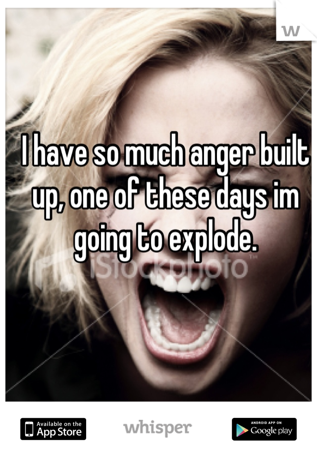 I have so much anger built up, one of these days im going to explode.