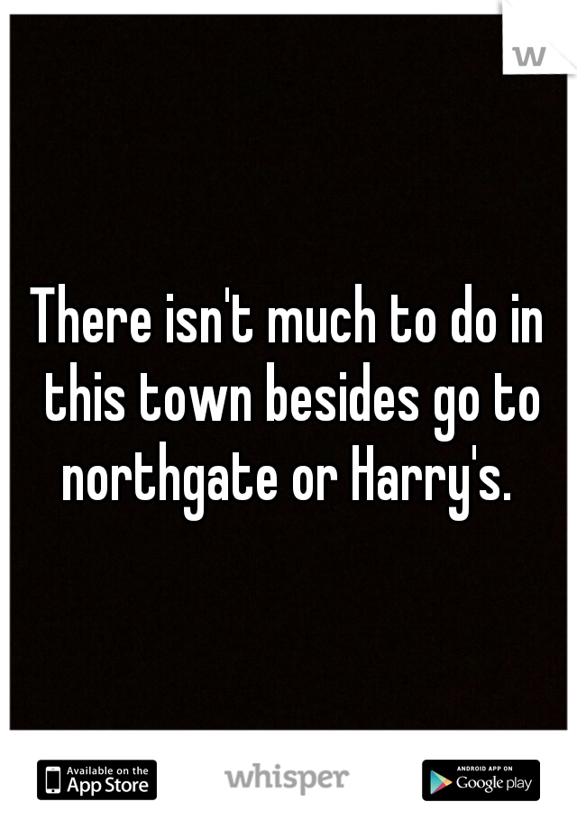 There isn't much to do in this town besides go to northgate or Harry's.