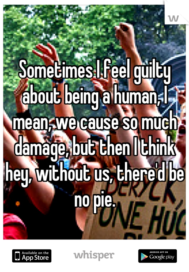 Sometimes I feel guilty about being a human, I mean, we cause so much damage, but then I think hey, without us, there'd be no pie.