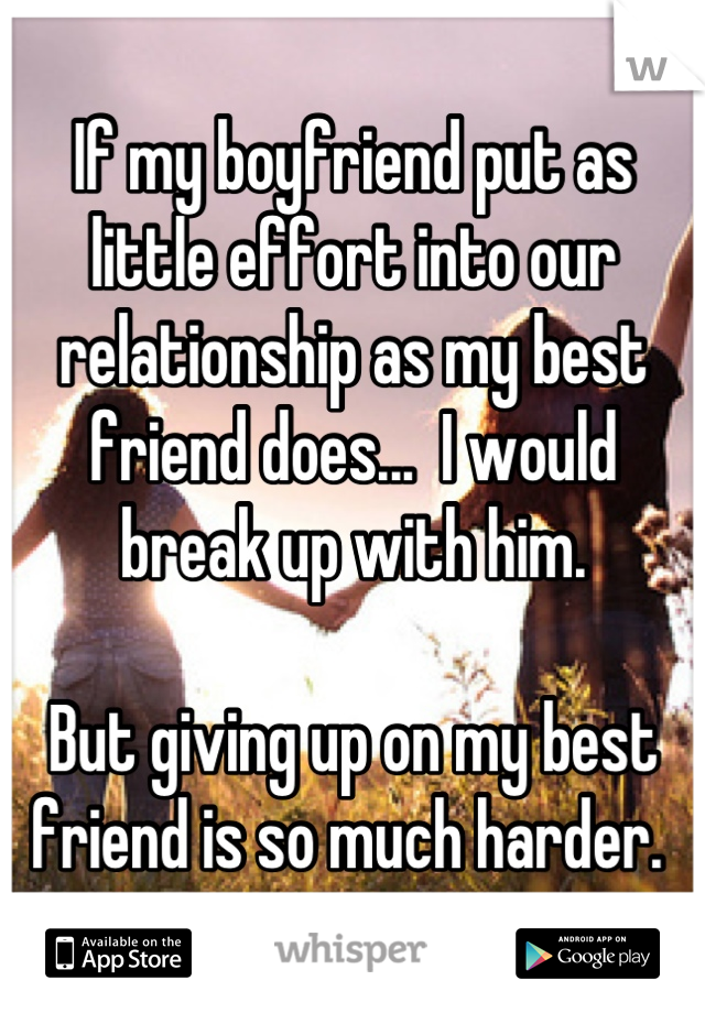 If my boyfriend put as little effort into our relationship as my best friend does...  I would  break up with him.   But giving up on my best friend is so much harder.