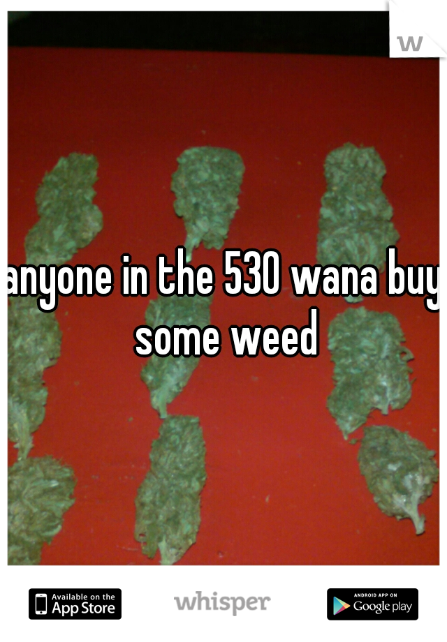anyone in the 530 wana buy some weed