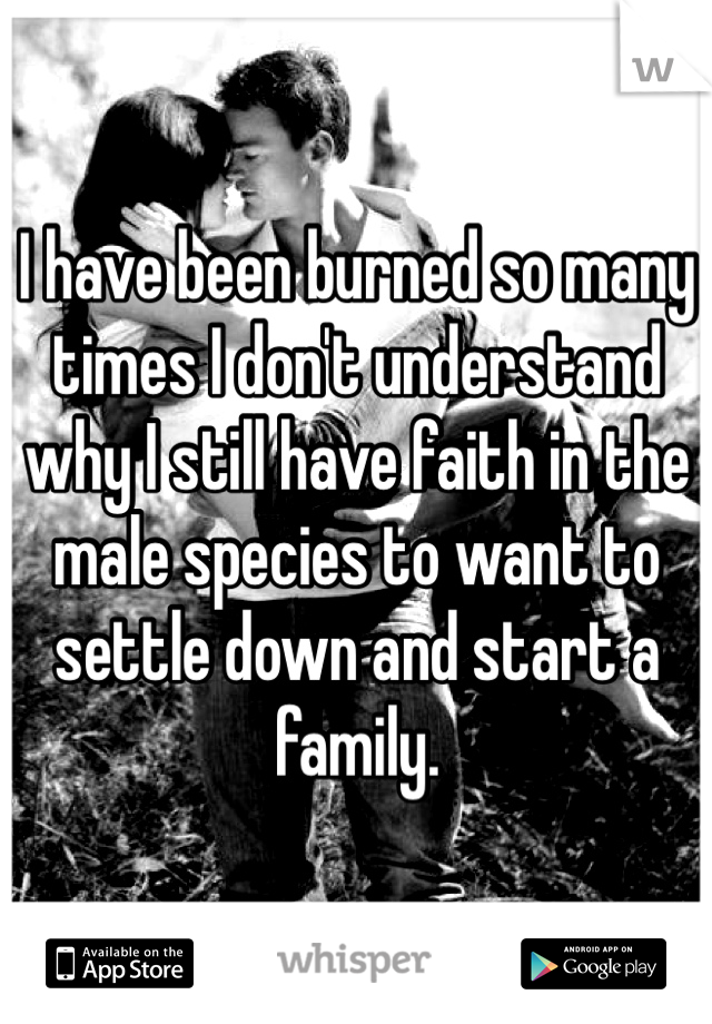 I have been burned so many times I don't understand why I still have faith in the male species to want to settle down and start a family.