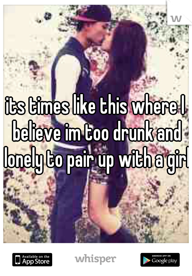its times like this where I believe im too drunk and lonely to pair up with a girl