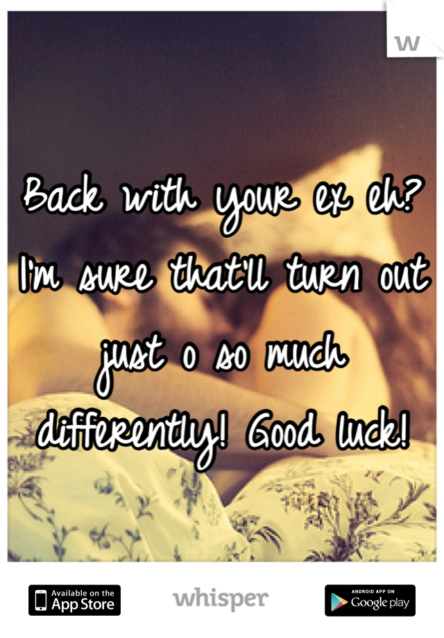 Back with your ex eh? I'm sure that'll turn out just o so much differently! Good luck!
