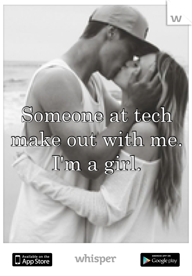 Someone at tech make out with me. I'm a girl.