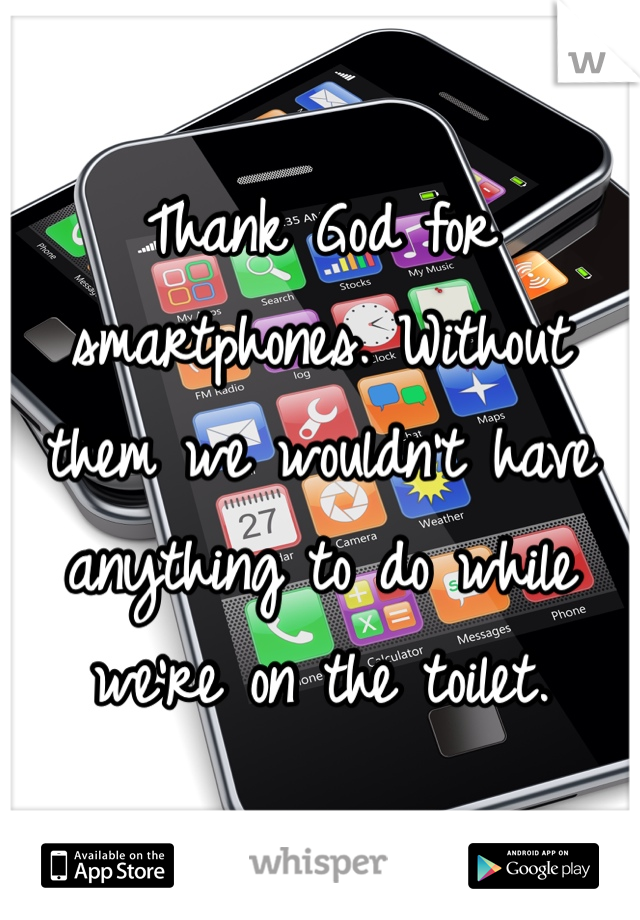 Thank God for smartphones. Without them we wouldn't have anything to do while we're on the toilet.