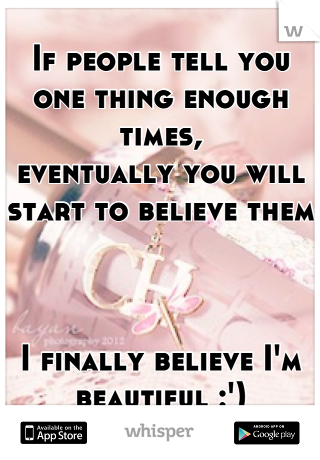 If people tell you one thing enough times, eventually you will start to believe them    I finally believe I'm beautiful :')