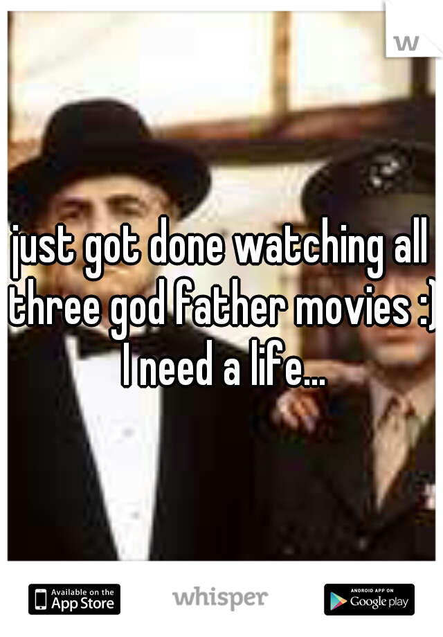 just got done watching all three god father movies :) I need a life...