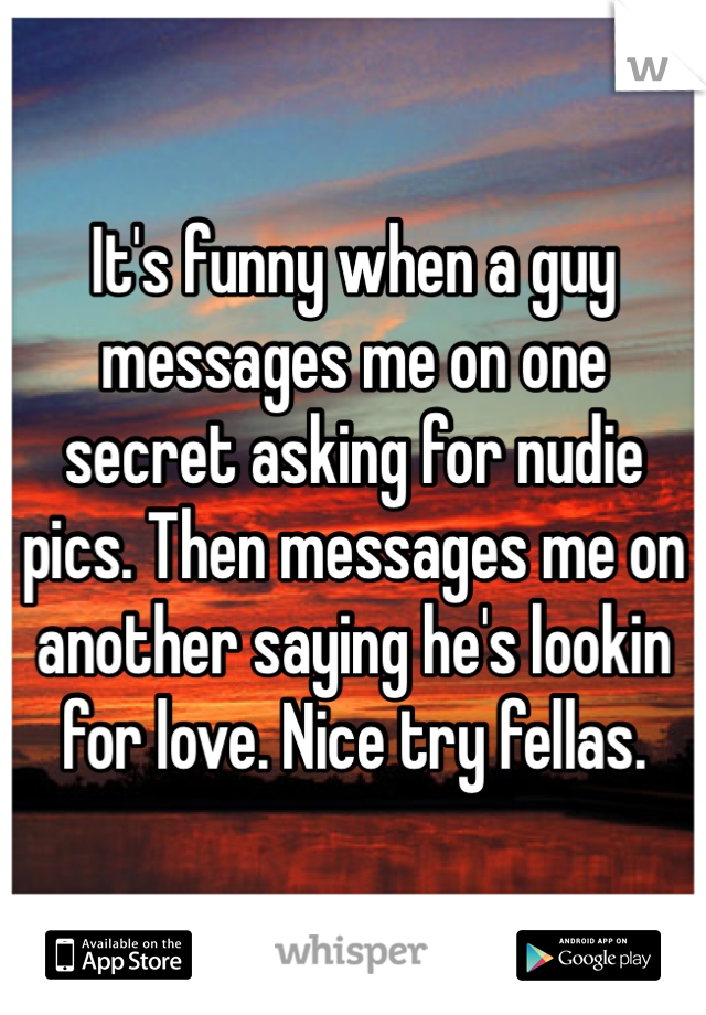 It's funny when a guy messages me on one secret asking for nudie pics. Then messages me on another saying he's lookin for love. Nice try fellas.
