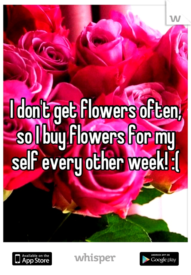 I don't get flowers often, so I buy flowers for my self every other week! :(