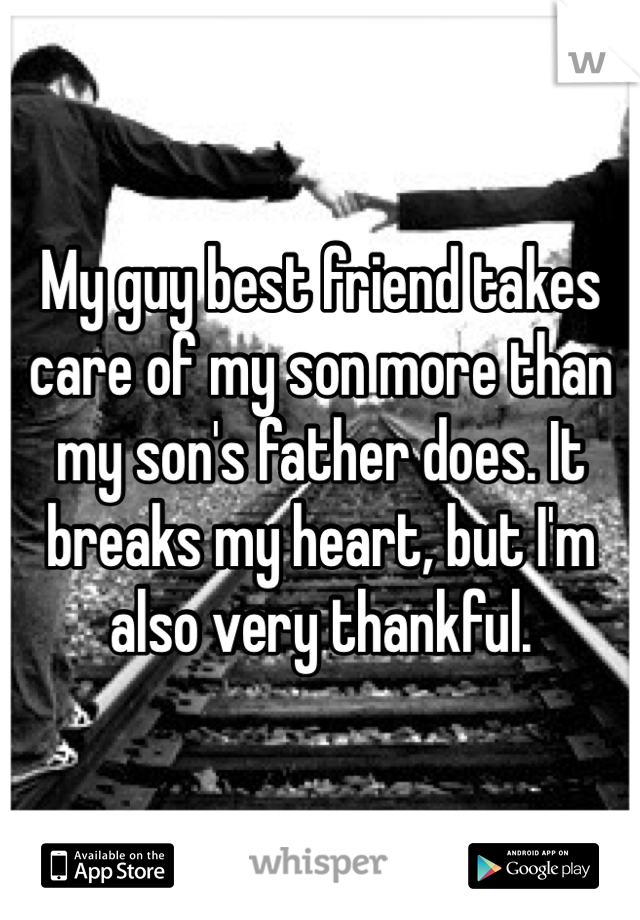 My guy best friend takes care of my son more than my son's father does. It breaks my heart, but I'm also very thankful.