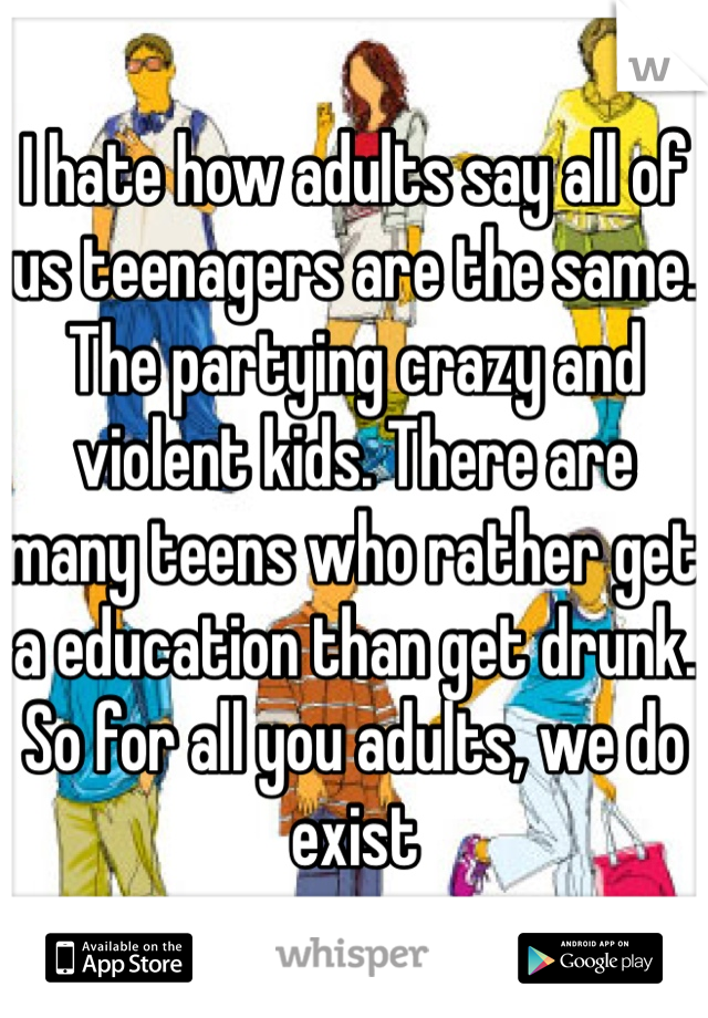 I hate how adults say all of us teenagers are the same. The partying crazy and violent kids. There are many teens who rather get a education than get drunk. So for all you adults, we do exist