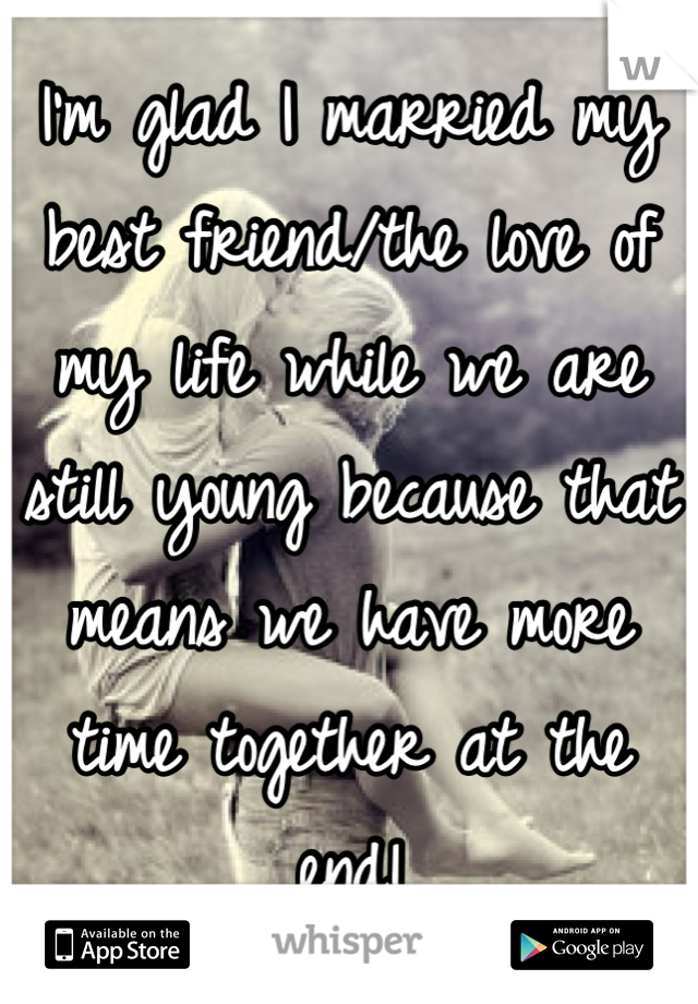 I'm glad I married my best friend/the love of my life while we are still young because that means we have more time together at the end!
