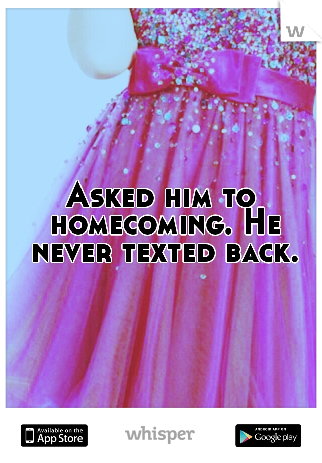 Asked him to homecoming. He never texted back.